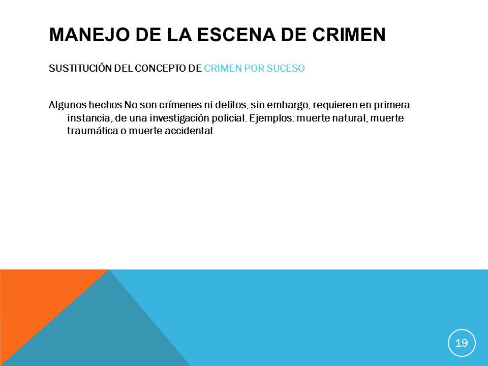 MANEJO DE LA ESCENA DE CRIMEN SUSTITUCIÓN DEL CONCEPTO DE CRIMEN POR SUCESO Algunos hechos No son crímenes ni delitos, sin embargo, requieren en prime
