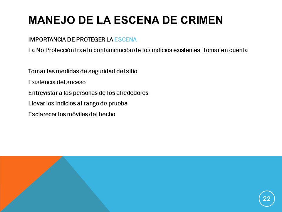 MANEJO DE LA ESCENA DE CRIMEN IMPORTANCIA DE PROTEGER LA ESCENA La No Protección trae la contaminación de los indicios existentes. Tomar en cuenta: To