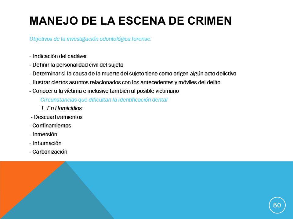 MANEJO DE LA ESCENA DE CRIMEN Objetivos de la investigación odontológica forense: - Indicación del cadáver - Definir la personalidad civil del sujeto