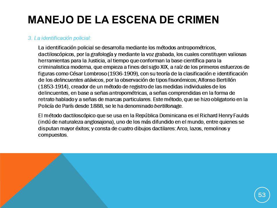 MANEJO DE LA ESCENA DE CRIMEN 3. La identificación policial: La identificación policial se desarrolla mediante los métodos antropométricos, dactiloscó