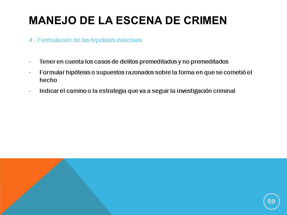 MANEJO DE LA ESCENA DE CRIMEN 4.- Formulación de las hipótesis delictivas -Tener en cuenta los casos de delitos premeditados y no premeditados -Formul