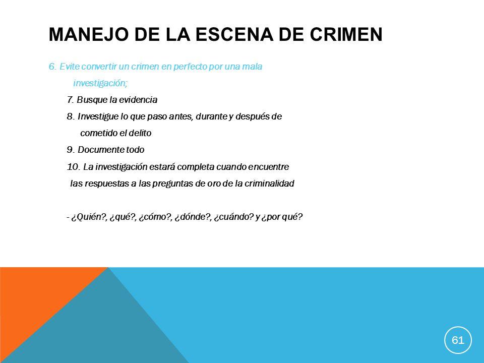 MANEJO DE LA ESCENA DE CRIMEN 6. Evite convertir un crimen en perfecto por una mala investigación; 7. Busque la evidencia 8. Investigue lo que paso an