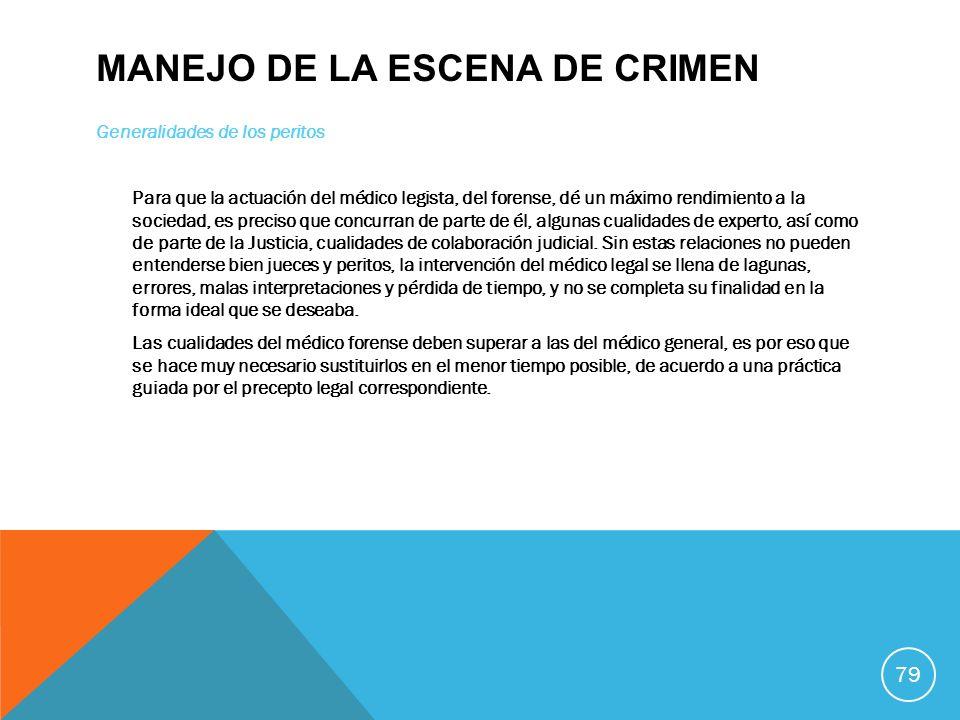MANEJO DE LA ESCENA DE CRIMEN Generalidades de los peritos Para que la actuación del médico legista, del forense, dé un máximo rendimiento a la socied