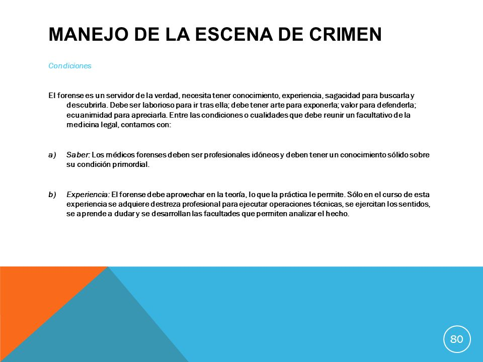 MANEJO DE LA ESCENA DE CRIMEN Condiciones El forense es un servidor de la verdad, necesita tener conocimiento, experiencia, sagacidad para buscarla y