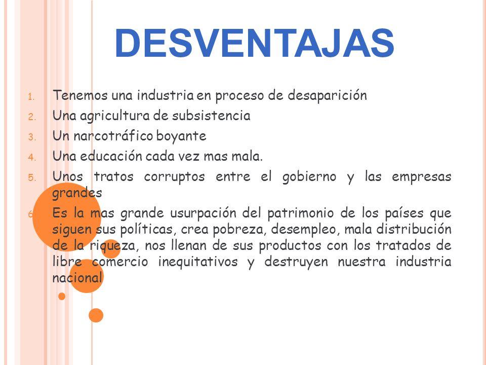 1. Tenemos una industria en proceso de desaparición 2. Una agricultura de subsistencia 3. Un narcotráfico boyante 4. Una educación cada vez mas mala.