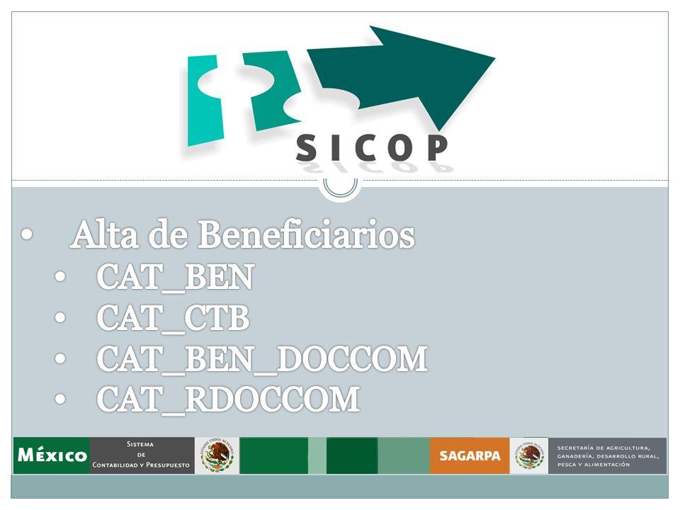 Procedimiento para dar de alta un Beneficiario Una vez en SICOP seguimos la ruta: Menú Principal->Operación->Documentación->Catálogos Para la carga de Beneficiarios tendremos que dar de alta información en los siguientes catálogos : CAT_BEN CAT_CTB Si se va a generar documentación comprobatoria también en los catálogos: CAT_BEN_DOCCOM CAT_RDOCCOM