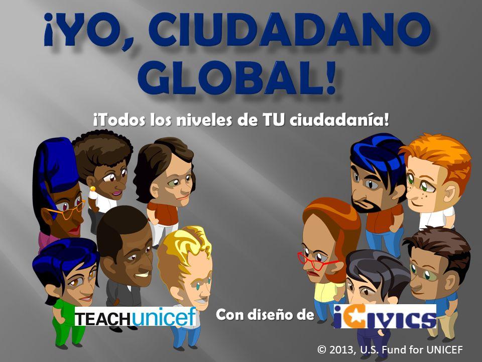 ¡Todos los niveles de TU ciudadanía! Con diseño de © 2013, U.S. Fund for UNICEF