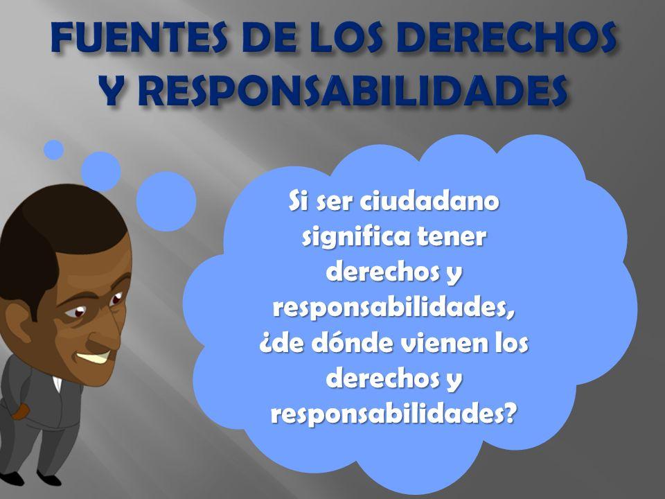 Si ser ciudadano significa tener derechos y responsabilidades, ¿de dónde vienen los derechos y responsabilidades