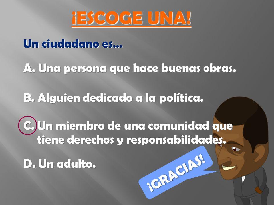 Un ciudadano es… A. Una persona que hace buenas obras.