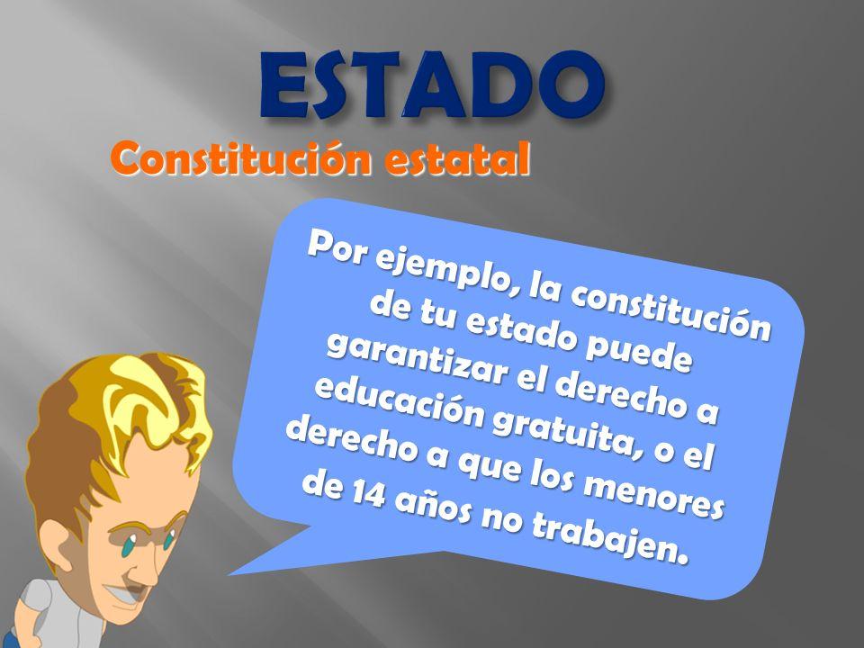 ESTADO Por ejemplo, la constitución de tu estado puede garantizar el derecho a educación gratuita, o el derecho a que los menores de 14 años no trabajen.