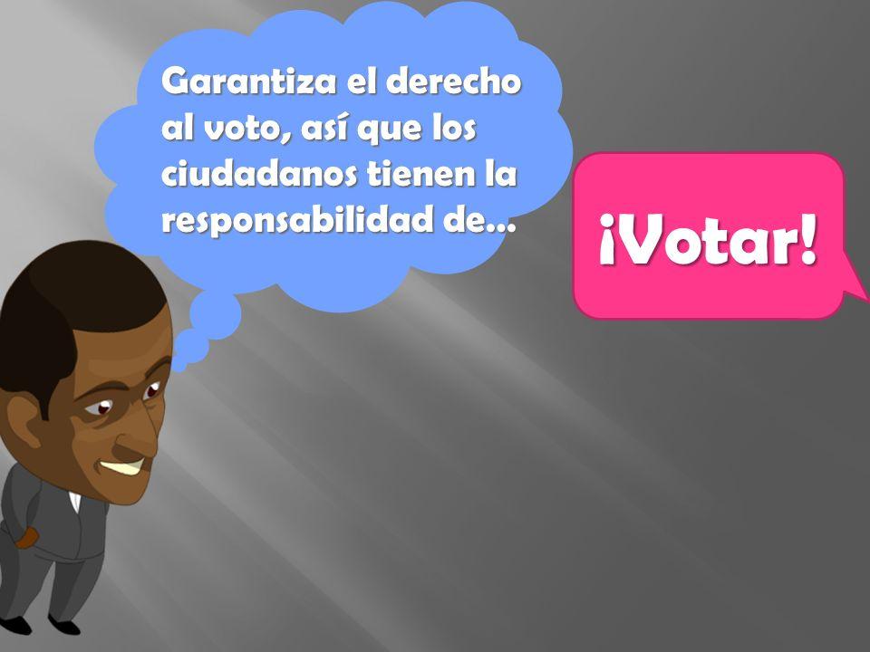 Garantiza el derecho al voto, así que los ciudadanos tienen la responsabilidad de… ¡Votar!