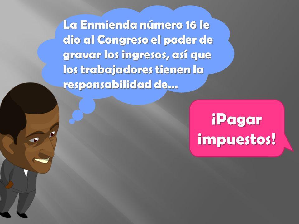 La Enmienda número 16 le dio al Congreso el poder de gravar los ingresos, así que los trabajadores tienen la responsabilidad de… ¡Pagar impuestos!