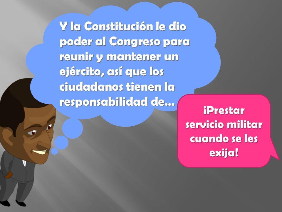 Y la Constitución le dio poder al Congreso para reunir y mantener un ejército, así que los ciudadanos tienen la responsabilidad de… ¡Prestar servicio militar cuando se les exija!