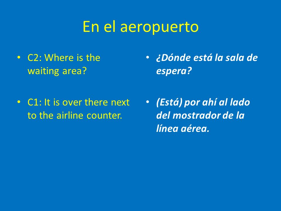 En el aeropuerto C2: Where is the waiting area. C1: It is over there next to the airline counter.