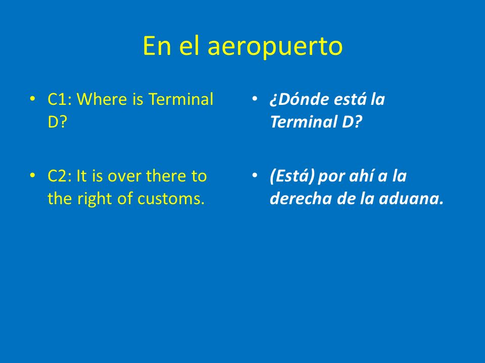 En el aeropuerto C1: Where is Terminal D. C2: It is over there to the right of customs.