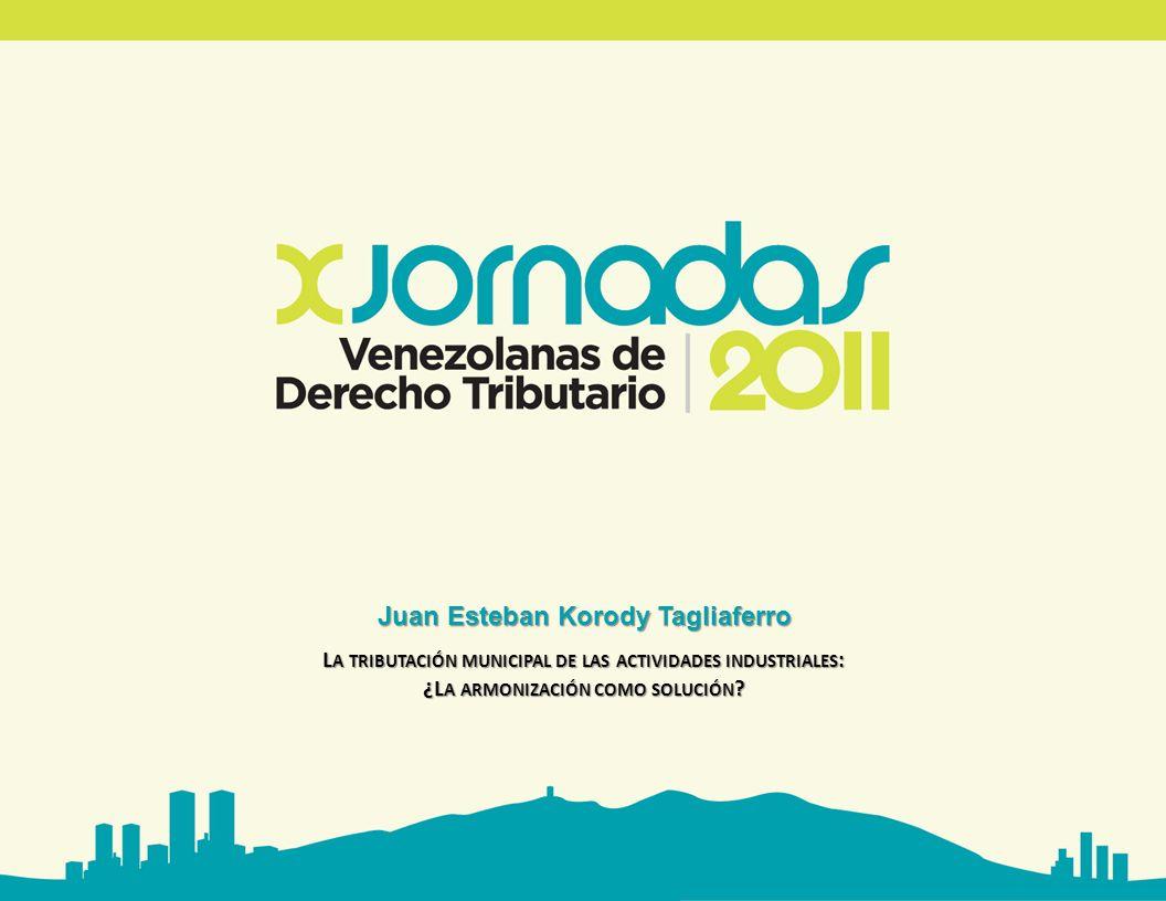Juan Esteban Korody Tagliaferro L A TRIBUTACIÓN MUNICIPAL DE LAS ACTIVIDADES INDUSTRIALES : ¿L A ARMONIZACIÓN COMO SOLUCIÓN ?