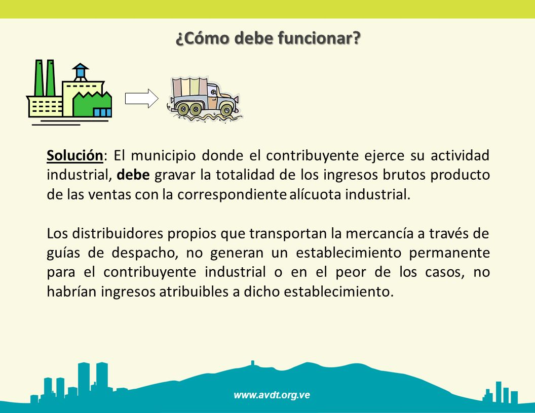 www.avdt.org.ve ¿Cómo debe funcionar? Solución: El municipio donde el contribuyente ejerce su actividad industrial, debe gravar la totalidad de los in