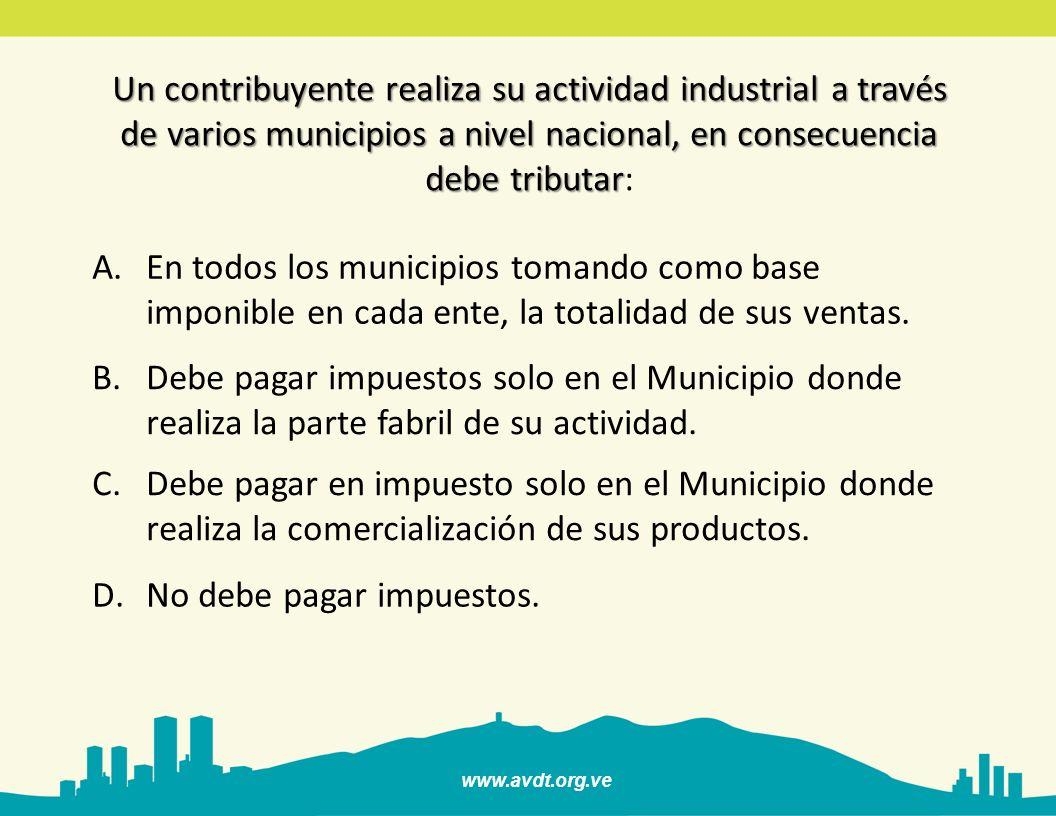 www.avdt.org.ve Un contribuyente realiza su actividad industrial a través de varios municipios a nivel nacional, en consecuencia debe tributar Un cont