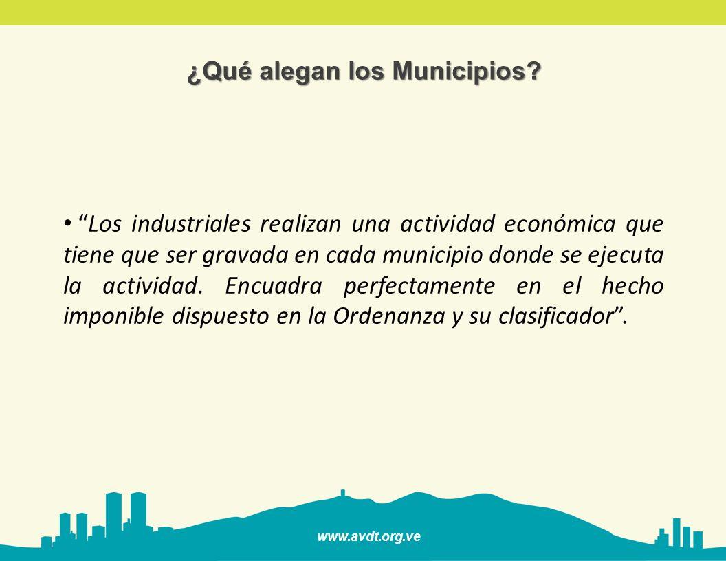 www.avdt.org.ve ¿Qué alegan los Municipios? Los industriales realizan una actividad económica que tiene que ser gravada en cada municipio donde se eje