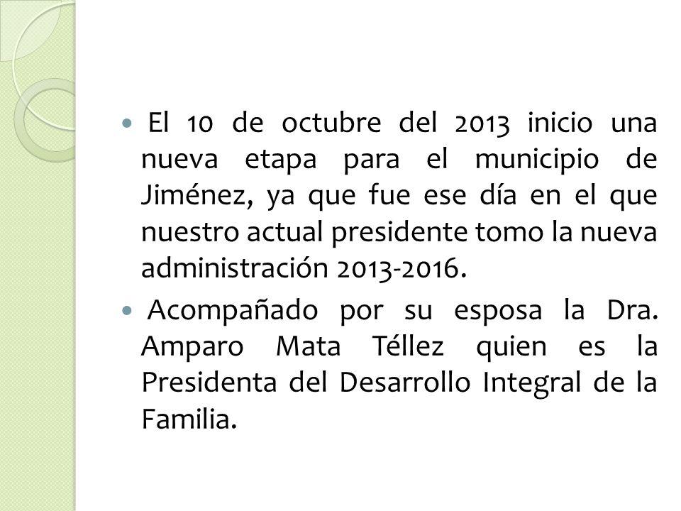 El 10 de octubre del 2013 inicio una nueva etapa para el municipio de Jiménez, ya que fue ese día en el que nuestro actual presidente tomo la nueva administración 2013-2016.