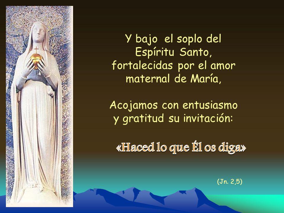 Y bajo el soplo del Espíritu Santo, fortalecidas por el amor maternal de María, Acojamos con entusiasmo y gratitud su invitación: (Jn. 2,5)