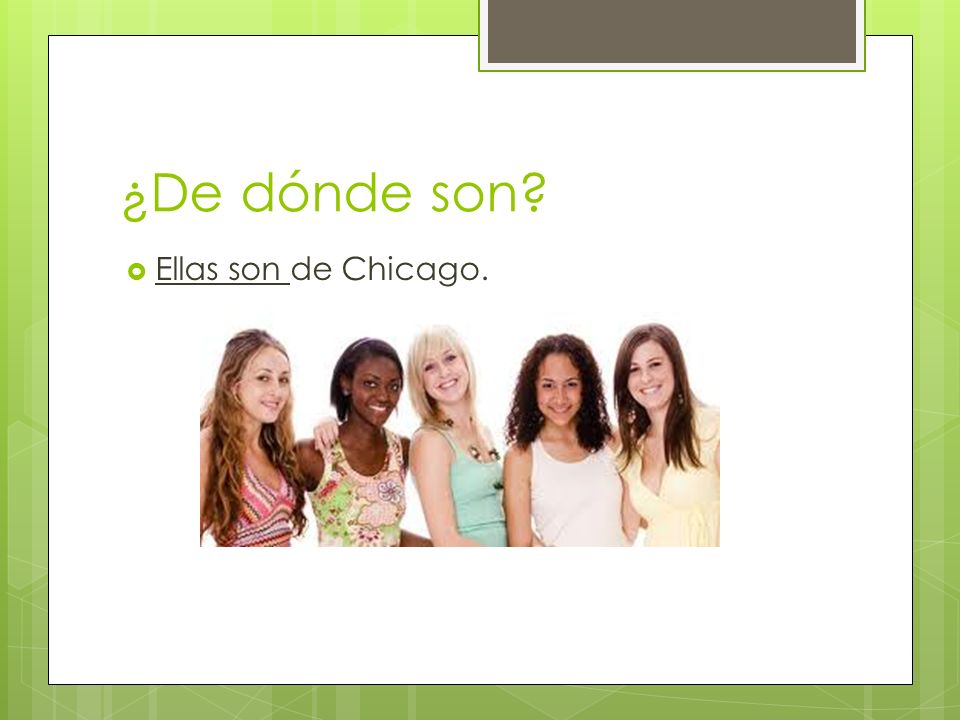 ¿De dónde son? Ellas son de Chicago.