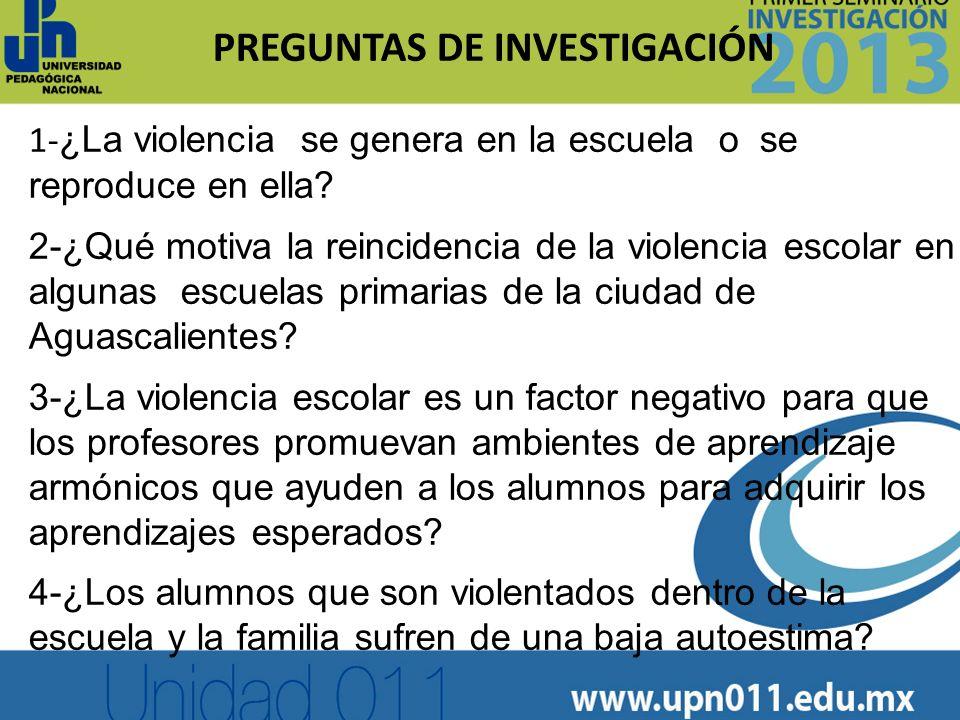 PREGUNTAS DE INVESTIGACIÓN 1- ¿La violencia se genera en la escuela o se reproduce en ella? 2-¿Qué motiva la reincidencia de la violencia escolar en a