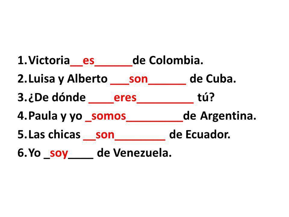 1.Victoria__es______de Colombia. 2.Luisa y Alberto ___son______ de Cuba.