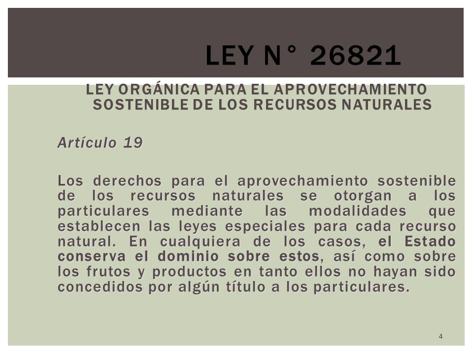 4 LEY N° 26821 LEY ORGÁNICA PARA EL APROVECHAMIENTO SOSTENIBLE DE LOS RECURSOS NATURALES Artículo 19 Los derechos para el aprovechamiento sostenible de los recursos naturales se otorgan a los particulares mediante las modalidades que establecen las leyes especiales para cada recurso natural.