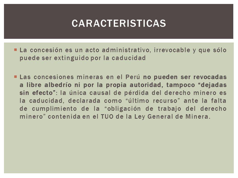 La concesión es un acto administrativo, irrevocable y que sólo puede ser extinguido por la caducidad Las concesiones mineras en el Perú no pueden ser revocadas a libre albedrío ni por la propia autoridad, tampoco dejadas sin efecto: la única causal de pérdida del derecho minero es la caducidad, declarada como último recurso ante la falta de cumplimiento de la obligación de trabajo del derecho minero contenida en el TUO de la Ley General de Minera.