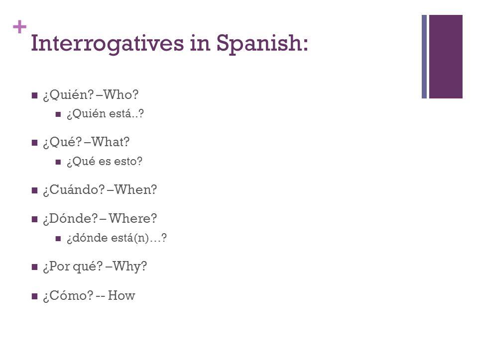 + Interrogatives in Spanish: ¿Quién? –Who? ¿Quién está..? ¿Qué? –What? ¿Qué es esto? ¿Cuándo? –When? ¿Dónde? – Where? ¿dónde está(n)…? ¿Por qué? –Why?