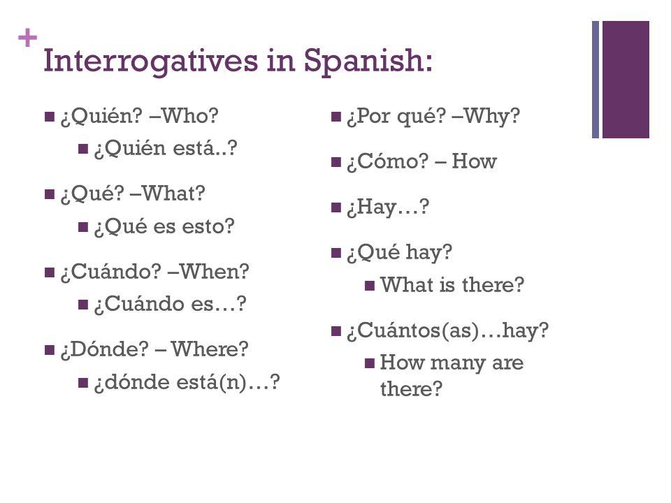 + Interrogatives in Spanish: ¿Quién? –Who? ¿Quién está..? ¿Qué? –What? ¿Qué es esto? ¿Cuándo? –When? ¿Cuándo es…? ¿Dónde? – Where? ¿dónde está(n)…? ¿P