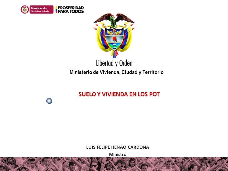 SUELO Y VIVIENDA EN LOS POT LUIS FELIPE HENAO CARDONA Ministro Ministerio de Vivienda, Ciudad y Territorio