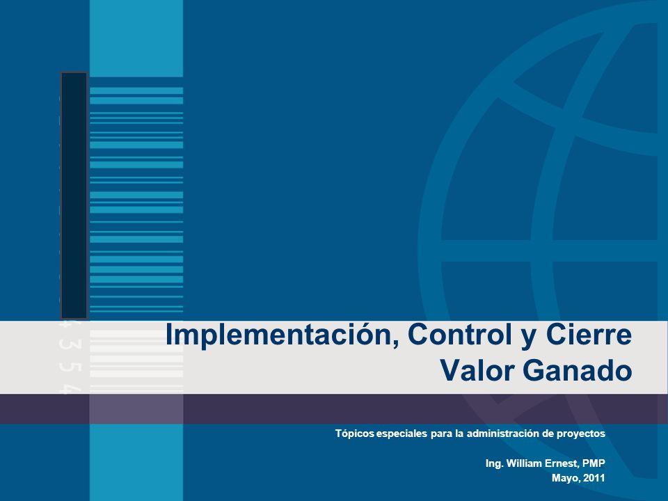 Implementación, Control y Cierre Valor Ganado Tópicos especiales para la administración de proyectos Ing. William Ernest, PMP Mayo, 2011