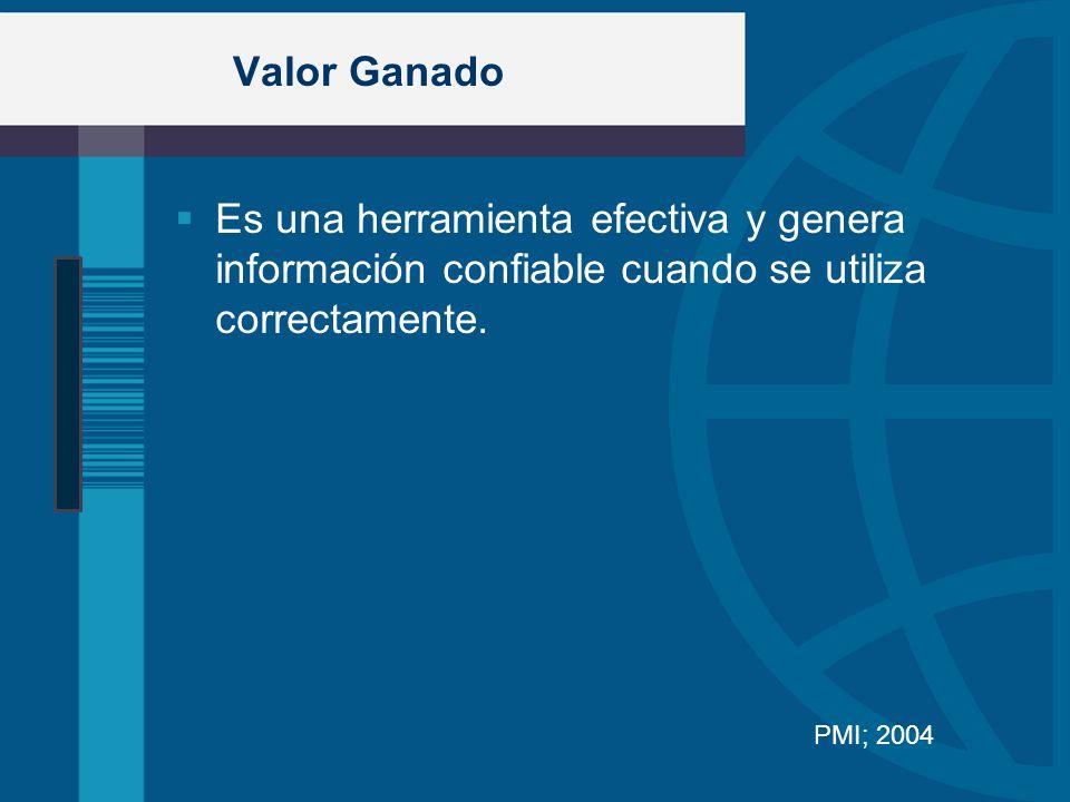 Valor Ganado Es una herramienta efectiva y genera información confiable cuando se utiliza correctamente. PMI; 2004