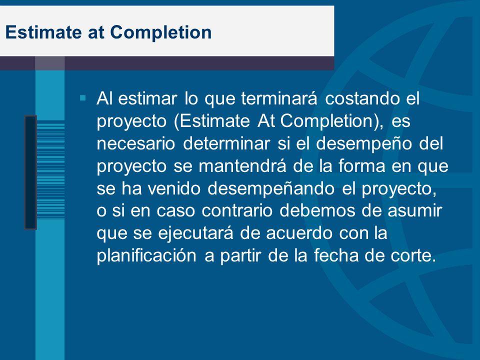 Estimate at Completion Al estimar lo que terminará costando el proyecto (Estimate At Completion), es necesario determinar si el desempeño del proyecto