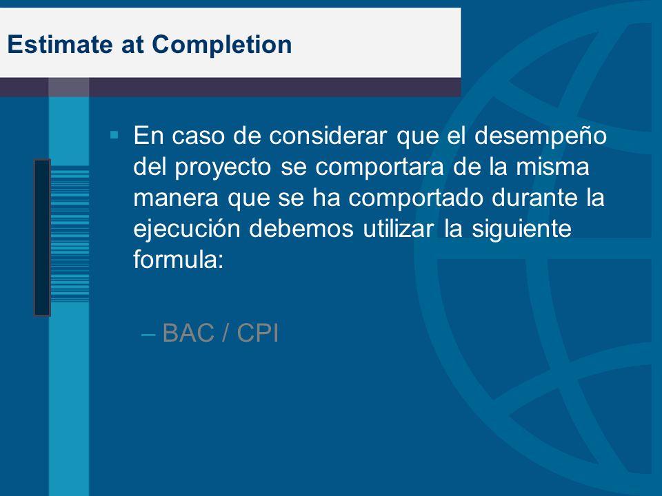 Estimate at Completion En caso de considerar que el desempeño del proyecto se comportara de la misma manera que se ha comportado durante la ejecución