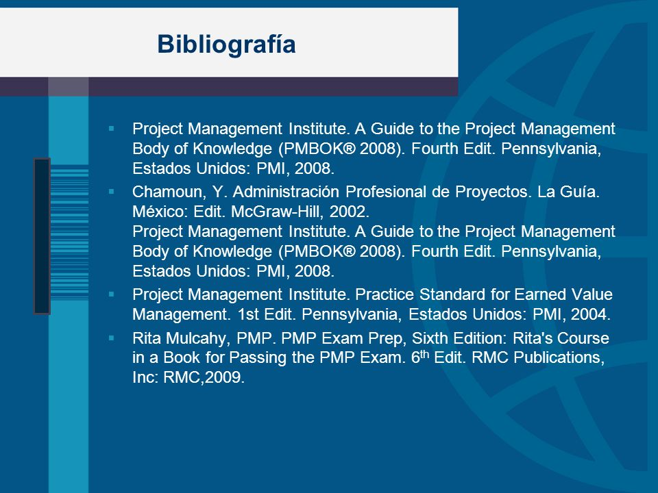 Bibliografía Project Management Institute. A Guide to the Project Management Body of Knowledge (PMBOK® 2008). Fourth Edit. Pennsylvania, Estados Unido