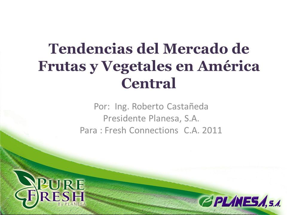 Tendencias del Mercado de Frutas y Vegetales en América Central Por: Ing. Roberto Castañeda Presidente Planesa, S.A. Para : Fresh Connections C.A. 201