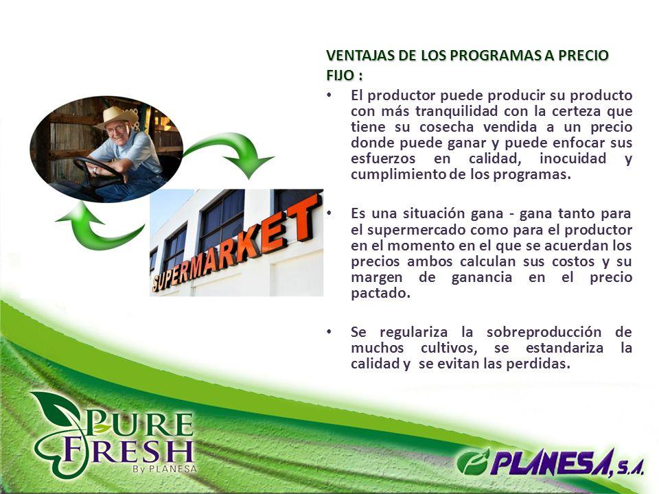 VENTAJAS DE LOS PROGRAMAS A PRECIO FIJO : El productor puede producir su producto con más tranquilidad con la certeza que tiene su cosecha vendida a u