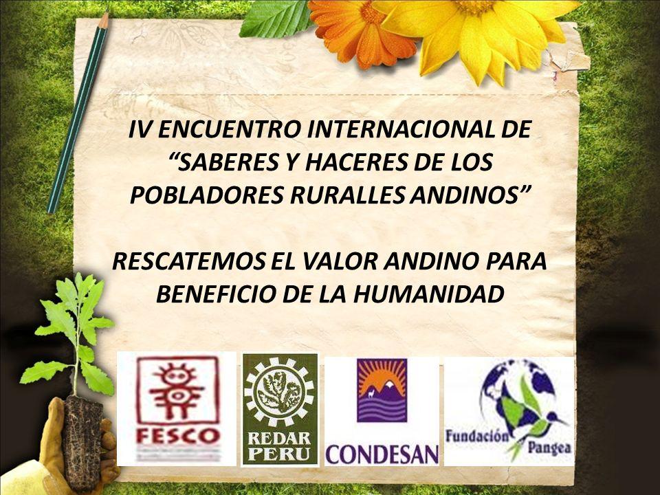 IV ENCUENTRO INTERNACIONAL DE SABERES Y HACERES DE LOS POBLADORES RURALLES ANDINOS RESCATEMOS EL VALOR ANDINO PARA BENEFICIO DE LA HUMANIDAD