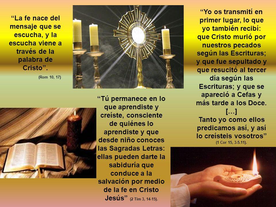 La fe nace del mensaje que se escucha, y la escucha viene a través de la palabra de Cristo. (Rom 10, 17) Yo os transmití en primer lugar, lo que yo ta