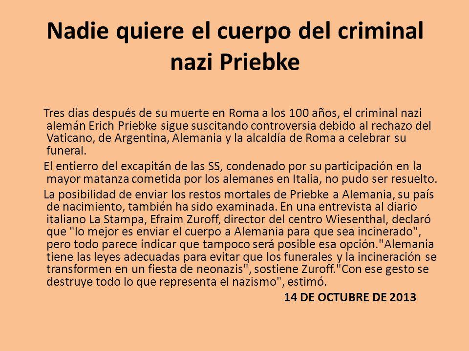 Nadie quiere el cuerpo del criminal nazi Priebke Tres días después de su muerte en Roma a los 100 años, el criminal nazi alemán Erich Priebke sigue su