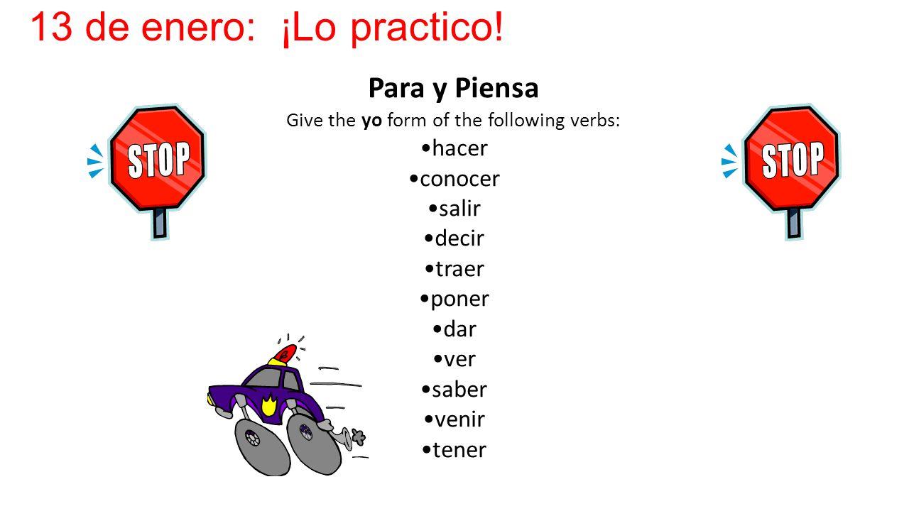 13 de enero: ¡Lo practico! Para y Piensa Give the yo form of the following verbs: hacer conocer salir decir traer poner dar ver saber venir tener