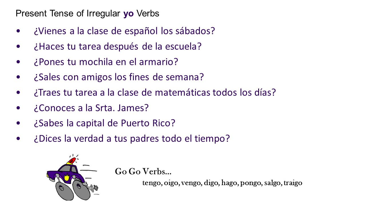 Present Tense of Irregular yo Verbs ¿Vienes a la clase de español los sábados? ¿Haces tu tarea después de la escuela? ¿Pones tu mochila en el armario?