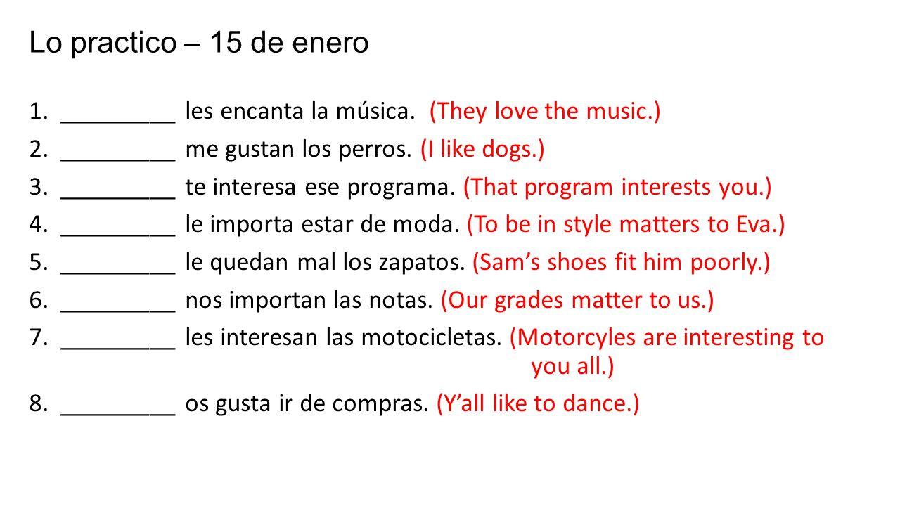 Lo practico – 15 de enero 1. _________ les encanta la música. (They love the music.) 2. _________ me gustan los perros. (I like dogs.) 3. _________ te