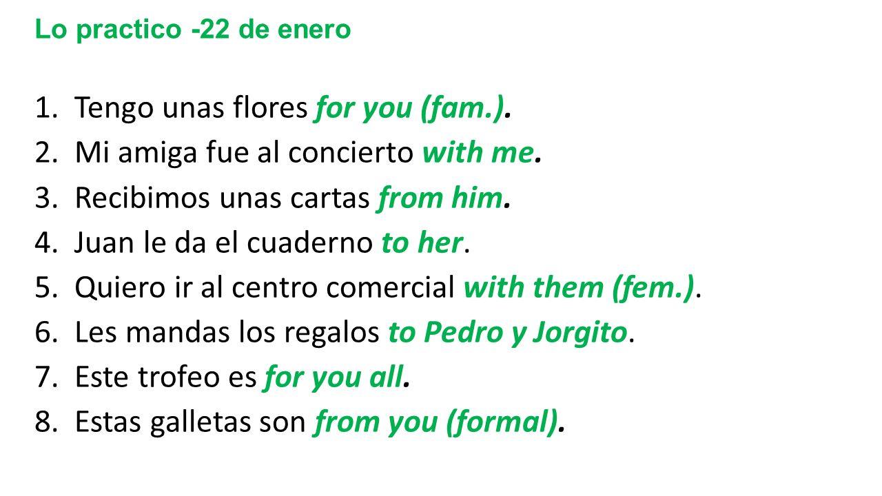 Lo practico -22 de enero 1. Tengo unas flores for you (fam.). 2. Mi amiga fue al concierto with me. 3. Recibimos unas cartas from him. 4. Juan le da e