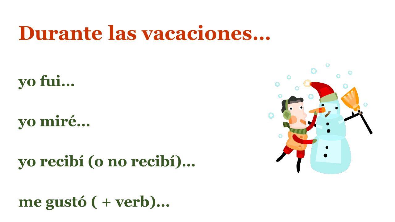 Durante las vacaciones… yo fui… yo miré… yo recibí (o no recibí)… me gustó ( + verb)…
