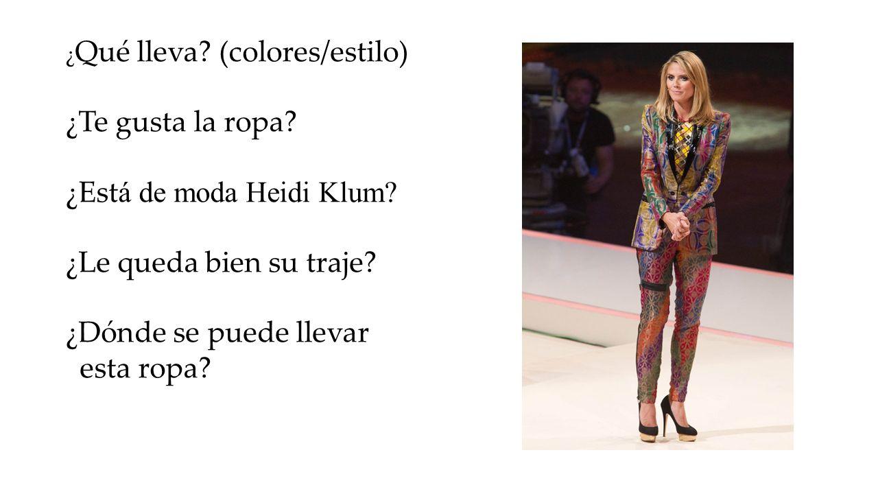 ¿ Qué lleva? (colores/estilo) ¿Te gusta la ropa? ¿Est á de moda Heidi Klum? ¿Le queda bien su traje? ¿Dónde se puede llevar esta ropa?