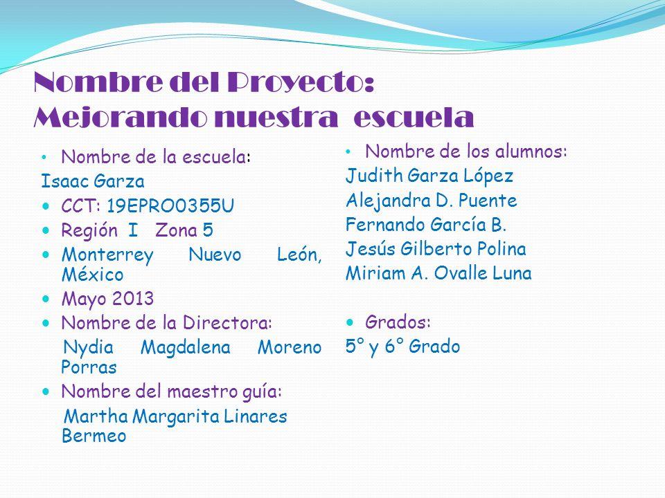 Nombre del Proyecto: Mejorando nuestra escuela Nombre de la escuela: Isaac Garza CCT: 19EPRO0355U Región I Zona 5 Monterrey Nuevo León, México Mayo 20